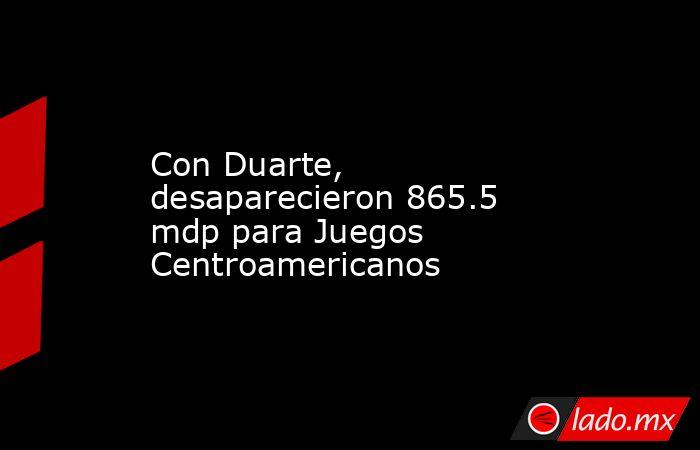 Con Duarte, desaparecieron 865.5 mdp para Juegos Centroamericanos. Noticias en tiempo real