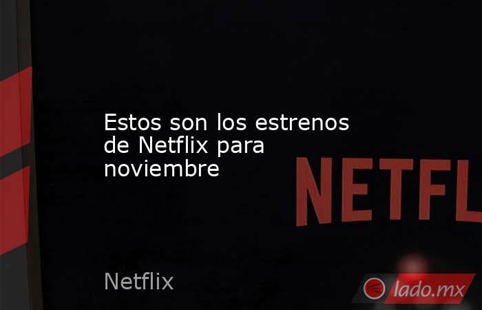 Estos son los estrenos de Netflix para noviembre. Noticias en tiempo real
