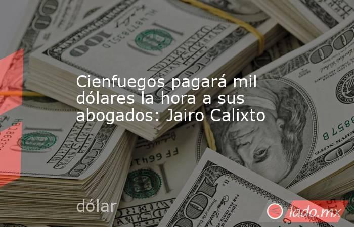 Cienfuegos pagará mil dólares la hora a sus abogados: Jairo Calixto. Noticias en tiempo real