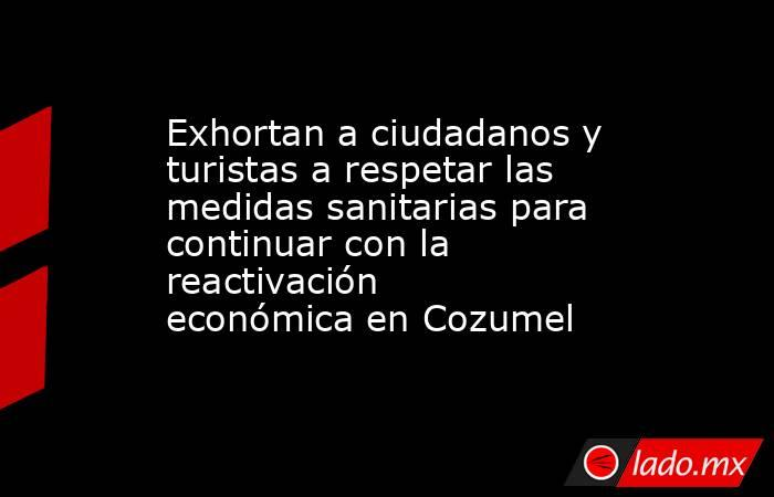 Exhortan a ciudadanos y turistas a respetar las medidas sanitarias para continuar con la reactivación económica en Cozumel. Noticias en tiempo real