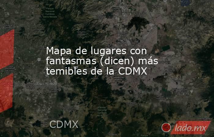 Mapa de lugares con fantasmas (dicen) más temibles de la CDMX. Noticias en tiempo real