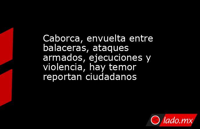 Caborca, envuelta entre balaceras, ataques armados, ejecuciones y violencia, hay temor reportan ciudadanos. Noticias en tiempo real