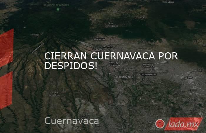 CIERRAN CUERNAVACA POR DESPIDOS!. Noticias en tiempo real