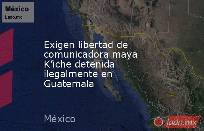 Exigen libertad de comunicadora maya K'iche detenida ilegalmente en Guatemala. Noticias en tiempo real