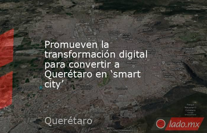 Promueven la transformación digital para convertir a Querétaro en 'smart city'. Noticias en tiempo real