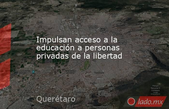 Impulsan acceso a la educación a personas privadas de la libertad. Noticias en tiempo real