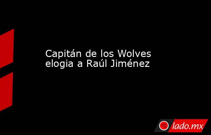 Capitán de los Wolves elogia a Raúl Jiménez. Noticias en tiempo real