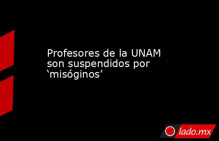 Profesores de la UNAM son suspendidos por 'misóginos'. Noticias en tiempo real