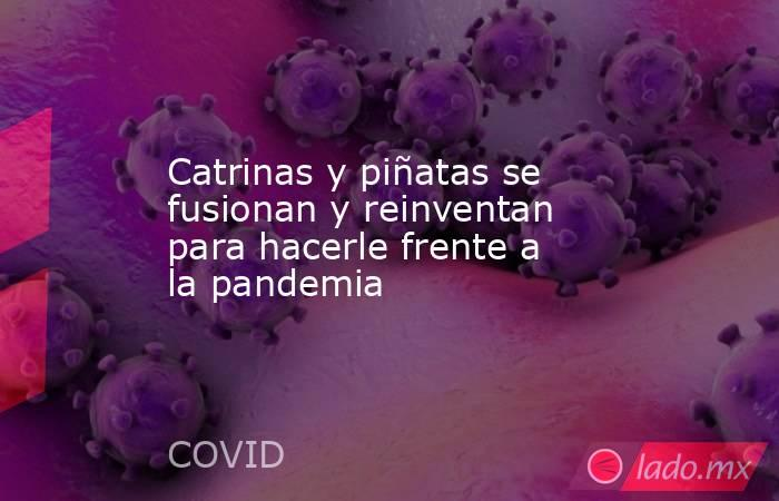 Catrinas y piñatas se fusionan y reinventan para hacerle frente a la pandemia. Noticias en tiempo real