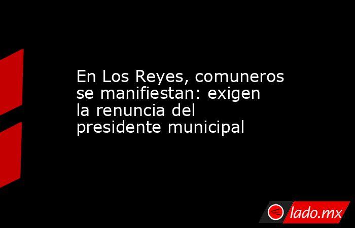 En Los Reyes, comuneros se manifiestan: exigen la renuncia del presidente municipal. Noticias en tiempo real