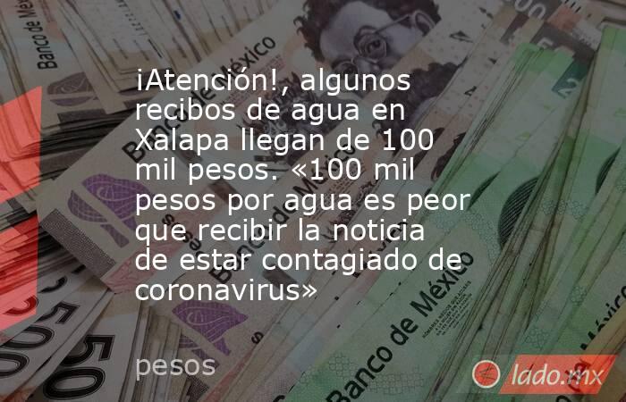 ¡Atención!, algunos recibos de agua en Xalapa llegan de 100 mil pesos. «100 mil pesos por agua es peor que recibir la noticia de estar contagiado de coronavirus». Noticias en tiempo real