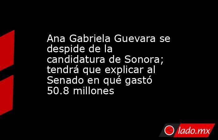 Ana Gabriela Guevara se despide de la candidatura de Sonora; tendrá que explicar al Senado en qué gastó 50.8 millones. Noticias en tiempo real