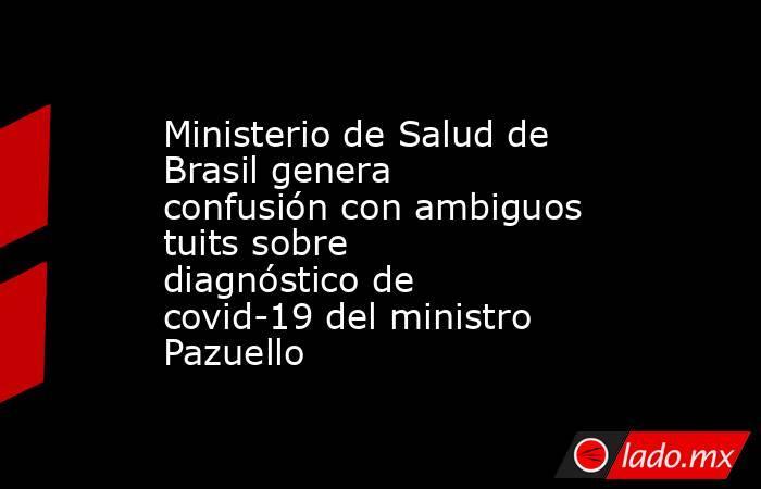 Ministerio de Salud de Brasil genera confusión con ambiguos tuits sobre diagnóstico de covid-19 del ministro Pazuello. Noticias en tiempo real