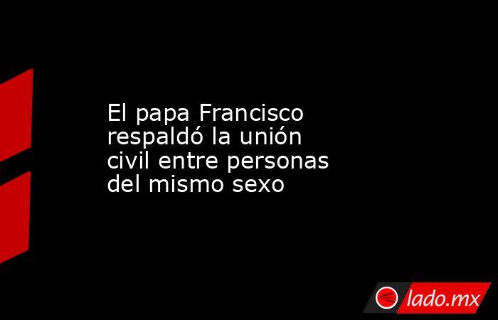 El papa Francisco respaldó la unión civil entre personas del mismo sexo. Noticias en tiempo real