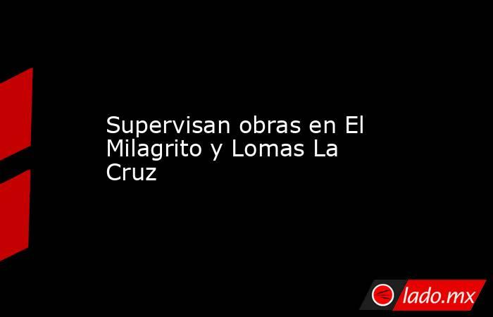 Supervisan obras en El Milagrito y Lomas La Cruz. Noticias en tiempo real