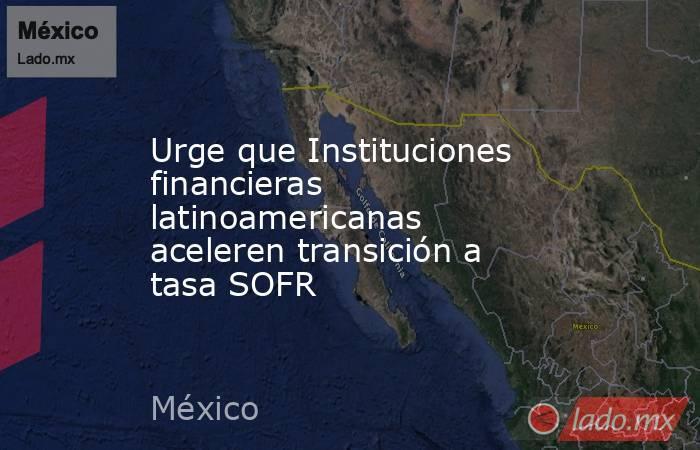 Urge que Instituciones financieras latinoamericanas aceleren transición a tasa SOFR. Noticias en tiempo real