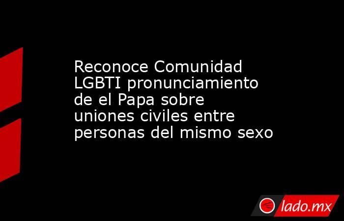 Reconoce Comunidad LGBTI pronunciamiento de el Papa sobre uniones civiles entre personas del mismo sexo. Noticias en tiempo real