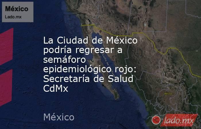 La Ciudad de México podría regresar a semáforo epidemiológico rojo: Secretaría de Salud CdMx. Noticias en tiempo real