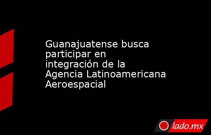 Guanajuatense busca participar en integración de la Agencia Latinoamericana Aeroespacial. Noticias en tiempo real