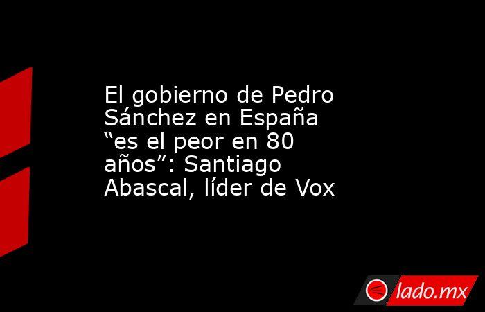 """El gobierno de Pedro Sánchez en España """"es el peor en 80 años"""": Santiago Abascal, líder de Vox. Noticias en tiempo real"""