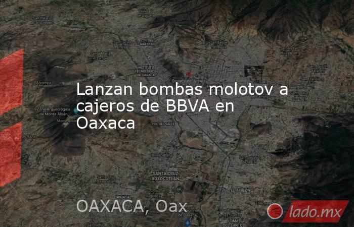 Lanzan bombas molotov a cajeros de BBVA en Oaxaca. Noticias en tiempo real