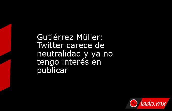 Gutiérrez Müller: Twitter carece de neutralidad y ya no tengo interés en publicar. Noticias en tiempo real