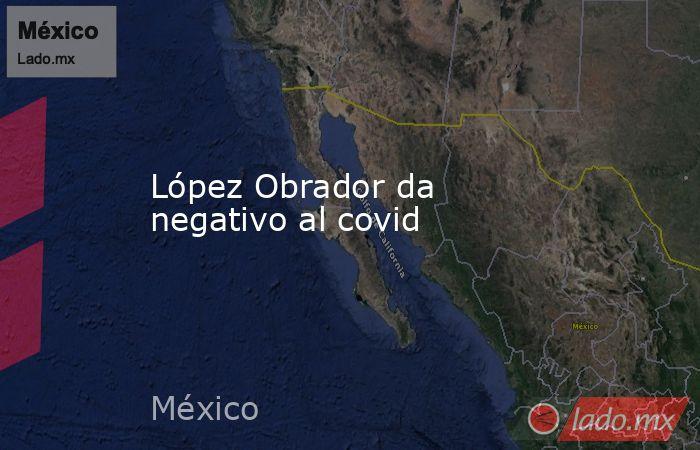 López Obrador da negativo al covid. Noticias en tiempo real