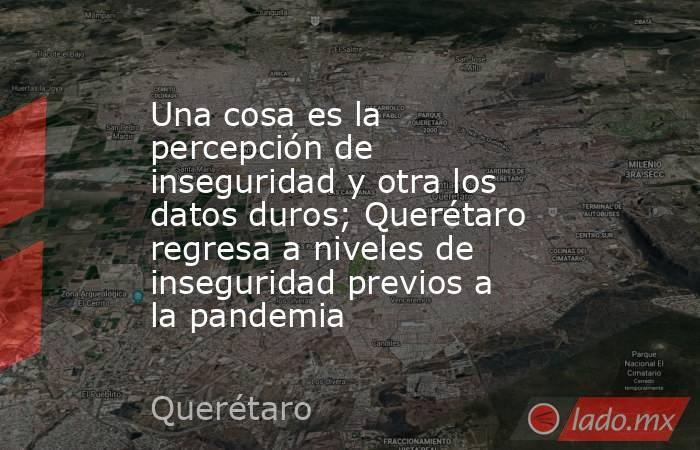 Una cosa es la percepción de inseguridad y otra los datos duros; Querétaro regresa a niveles de inseguridad previos a la pandemia. Noticias en tiempo real