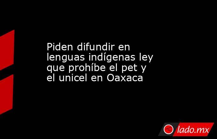 Piden difundir en lenguas indígenas ley que prohíbe el pet y el unicel en Oaxaca. Noticias en tiempo real