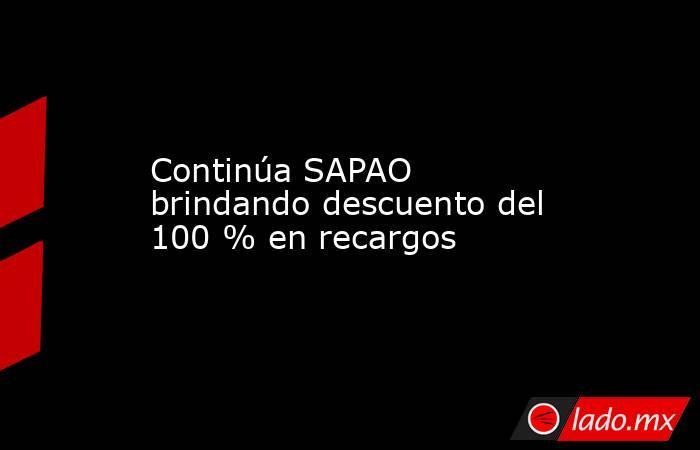 Continúa SAPAO brindando descuento del 100 % en recargos. Noticias en tiempo real