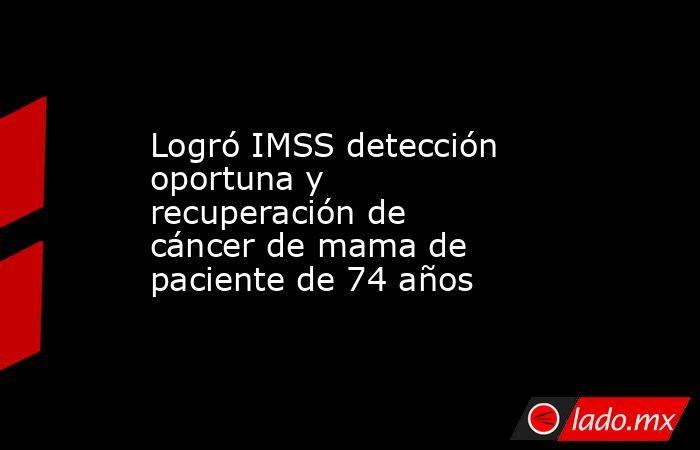 Logró IMSS detección oportuna y recuperación de cáncer de mama de paciente de 74 años. Noticias en tiempo real