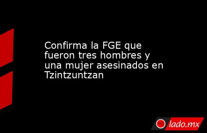 Confirma la FGE que fueron tres hombres y una mujer asesinados en Tzintzuntzan . Noticias en tiempo real