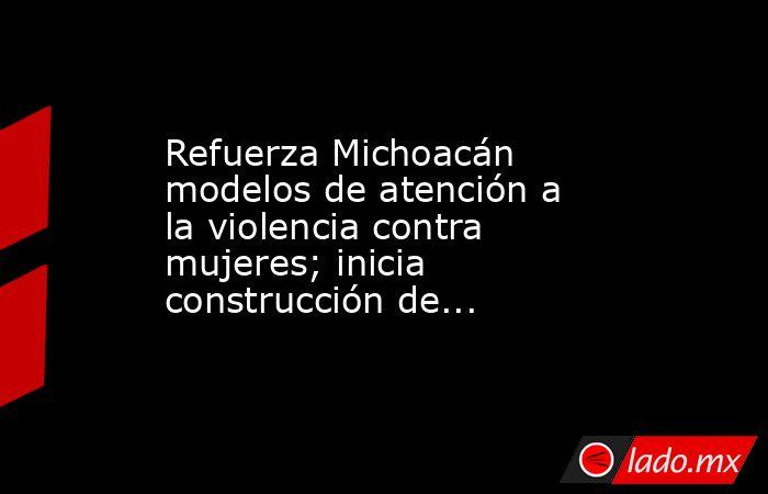Refuerza Michoacán modelos de atención a la violencia contra mujeres; inicia construcción de.... Noticias en tiempo real