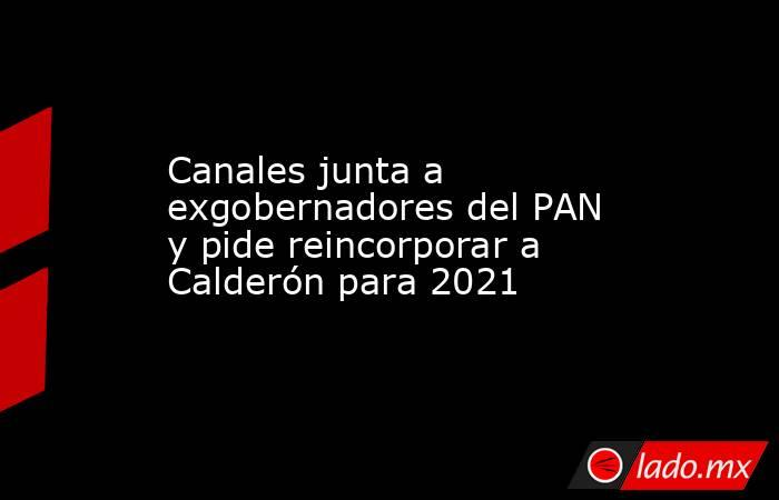 Canales junta a exgobernadores del PAN y pide reincorporar a Calderón para 2021. Noticias en tiempo real