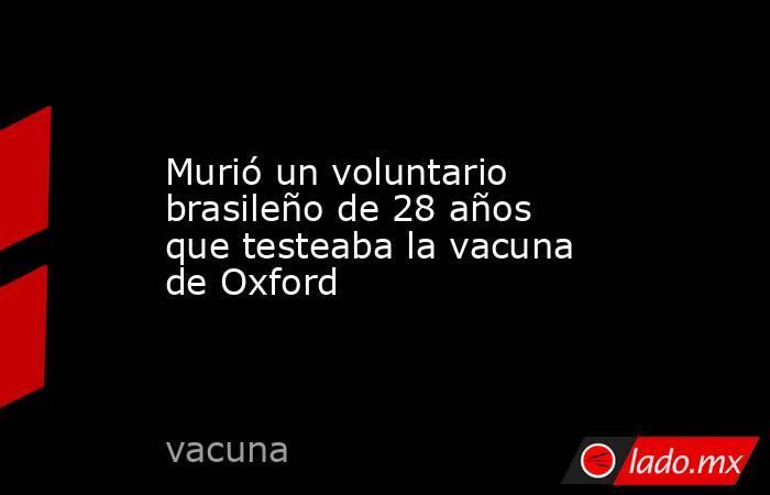 Murió un voluntario brasileño de 28 años que testeaba la vacuna de Oxford. Noticias en tiempo real