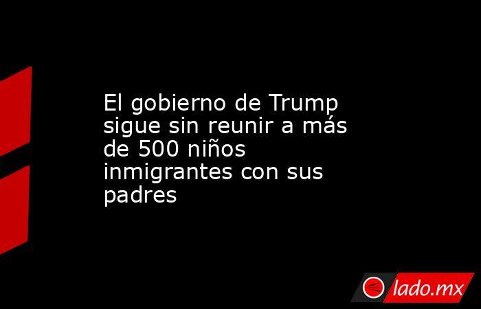 El gobierno de Trump sigue sin reunir a más de 500 niños inmigrantes con sus padres. Noticias en tiempo real