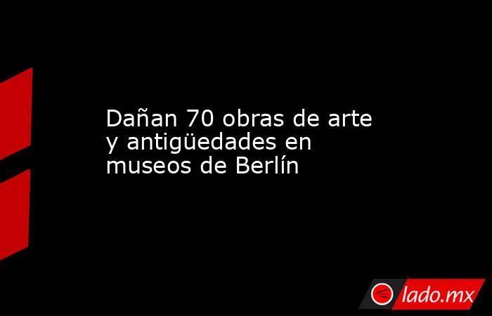 Dañan 70 obras de arte y antigüedades en museos de Berlín. Noticias en tiempo real