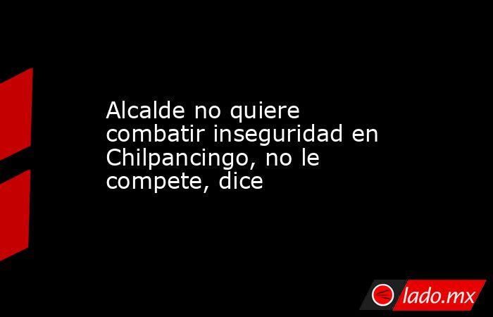 Alcalde no quiere combatir inseguridad en Chilpancingo, no le compete, dice. Noticias en tiempo real