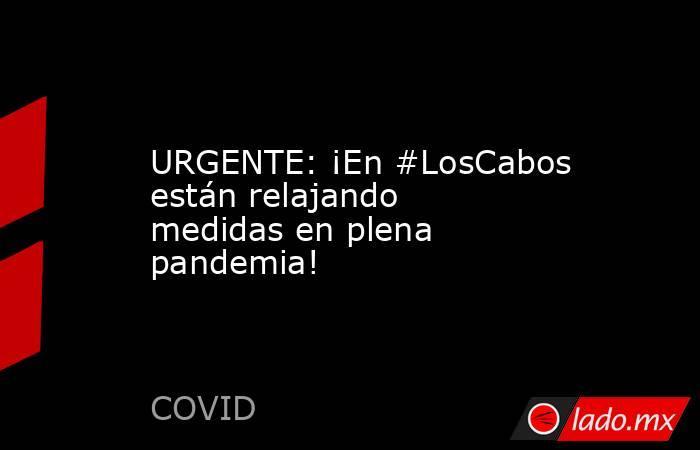 URGENTE: ¡En #LosCabos están relajando medidas en plena pandemia!. Noticias en tiempo real