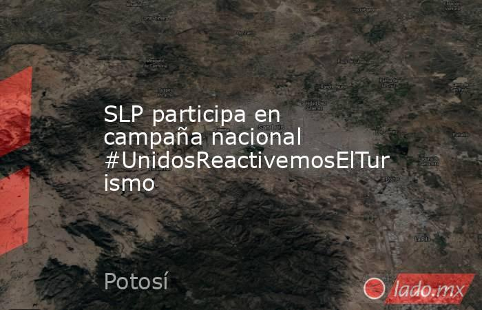 SLP participa en campaña nacional #UnidosReactivemosElTurismo. Noticias en tiempo real