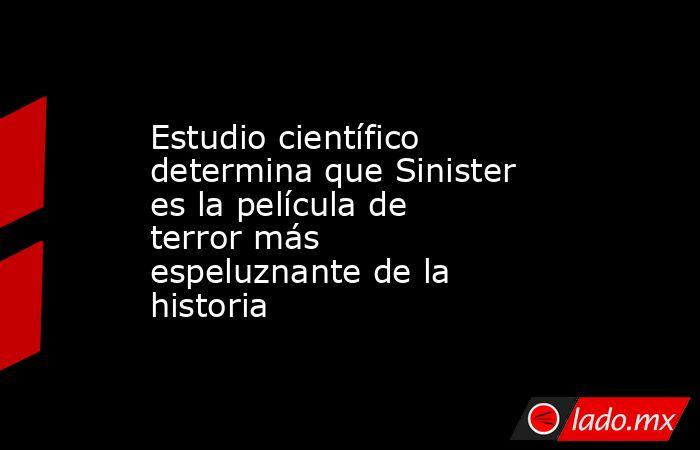 Estudio científico determina que Sinister es la película de terror más espeluznante de la historia. Noticias en tiempo real