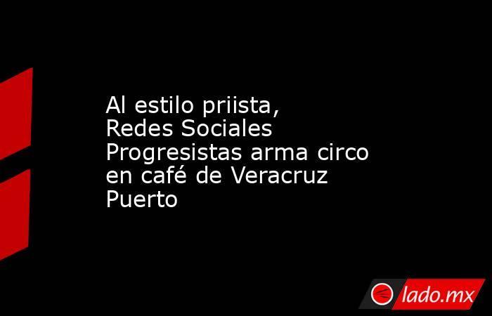 Al estilo priista, Redes Sociales Progresistas arma circo en café de Veracruz Puerto. Noticias en tiempo real