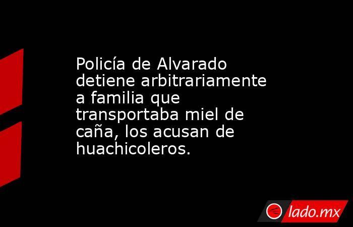 Policía de Alvarado detiene arbitrariamente a familia que transportaba miel de caña, los acusan de huachicoleros.. Noticias en tiempo real