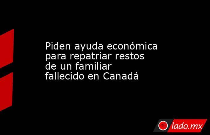 Piden ayuda económica para repatriar restos de un familiar fallecido en Canadá. Noticias en tiempo real