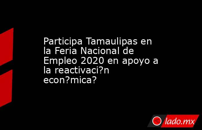 Participa Tamaulipas en la Feria Nacional de Empleo 2020 en apoyo a la reactivaci?n econ?mica?. Noticias en tiempo real