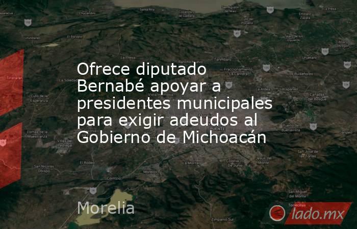 Ofrece diputado Bernabé apoyar a presidentes municipales para exigir adeudos al Gobierno de Michoacán. Noticias en tiempo real