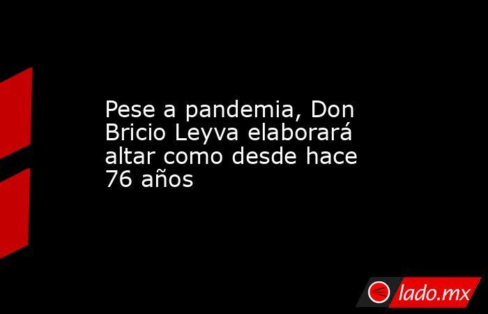 Pese a pandemia, Don Bricio Leyva elaborará altar como desde hace 76 años. Noticias en tiempo real