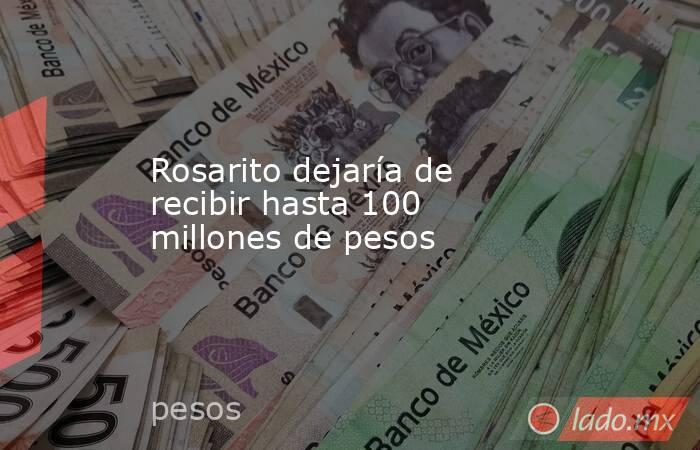Rosarito dejaría de recibir hasta 100 millones de pesos . Noticias en tiempo real