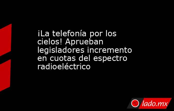 ¡La telefonía por los cielos! Aprueban legisladores incremento en cuotas del espectro radioeléctrico. Noticias en tiempo real