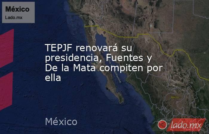 TEPJF renovará su presidencia, Fuentes y De la Mata compiten por ella. Noticias en tiempo real
